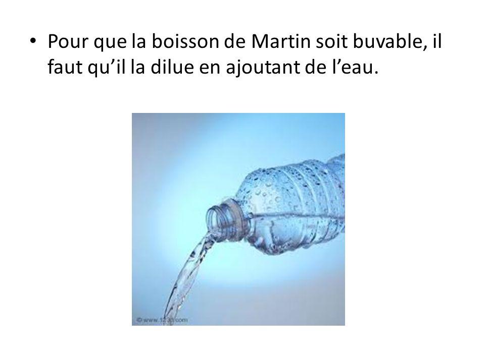 Pour que la boisson de Martin soit buvable, il faut qu'il la dilue en ajoutant de l'eau.