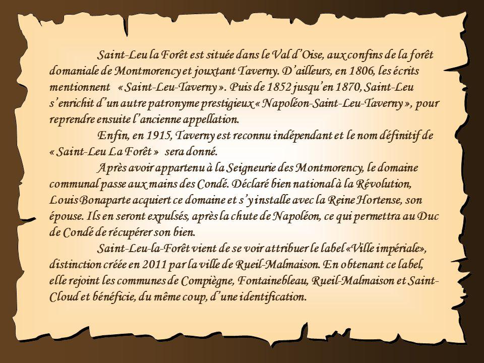 Saint-Leu la Forêt est située dans le Val d'Oise, aux confins de la forêt domaniale de Montmorency et jouxtant Taverny. D'ailleurs, en 1806, les écrits mentionnent « Saint-Leu-Taverny ». Puis de 1852 jusqu'en 1870, Saint-Leu s'enrichit d'un autre patronyme prestigieux « Napoléon-Saint-Leu-Taverny », pour reprendre ensuite l'ancienne appellation.