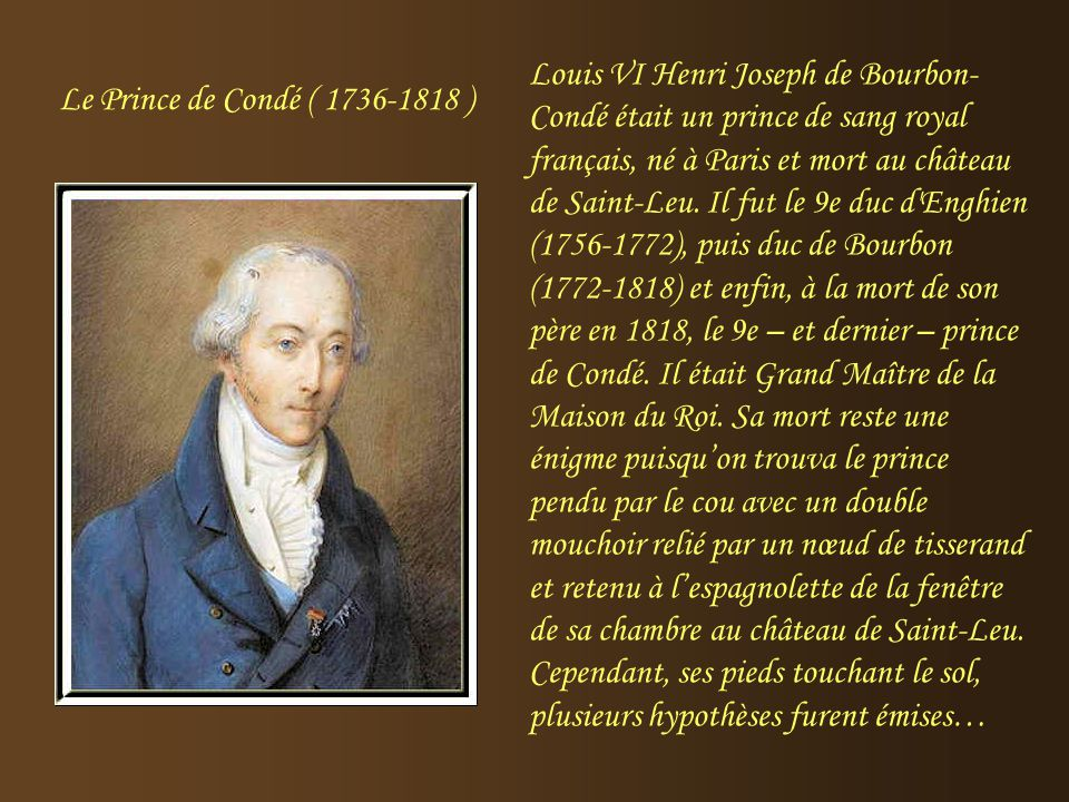 Louis VI Henri Joseph de Bourbon-Condé était un prince de sang royal français, né à Paris et mort au château de Saint-Leu. Il fut le 9e duc d Enghien (1756-1772), puis duc de Bourbon (1772-1818) et enfin, à la mort de son père en 1818, le 9e – et dernier – prince de Condé. Il était Grand Maître de la Maison du Roi. Sa mort reste une énigme puisqu'on trouva le prince pendu par le cou avec un double mouchoir relié par un nœud de tisserand et retenu à l'espagnolette de la fenêtre de sa chambre au château de Saint-Leu. Cependant, ses pieds touchant le sol, plusieurs hypothèses furent émises…