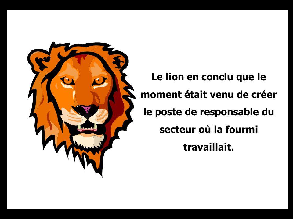 Le lion en conclu que le moment était venu de créer le poste de responsable du secteur où la fourmi travaillait.