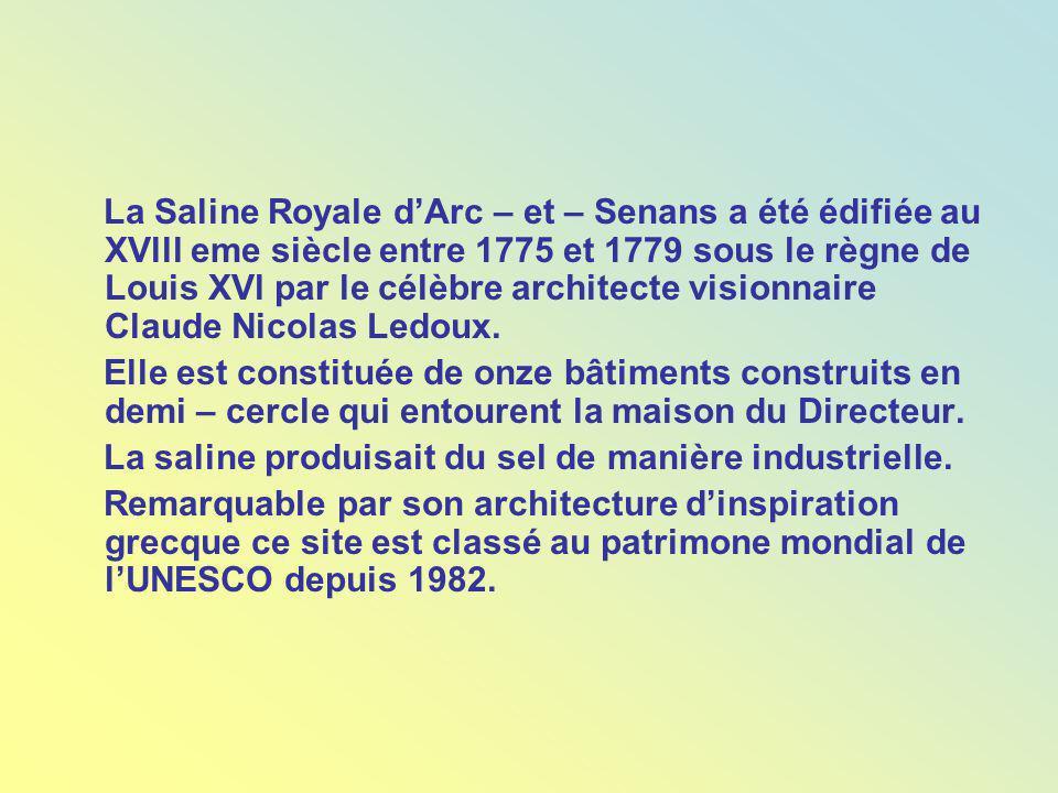 La Saline Royale d'Arc – et – Senans a été édifiée au XVlll eme siècle entre 1775 et 1779 sous le règne de Louis XVl par le célèbre architecte visionnaire Claude Nicolas Ledoux.