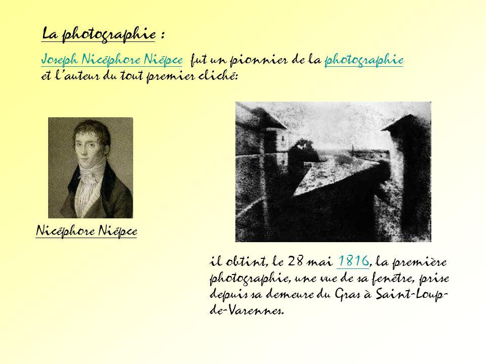 La photographie : Joseph Nicéphore Niépce fut un pionnier de la photographie et l'auteur du tout premier cliché: