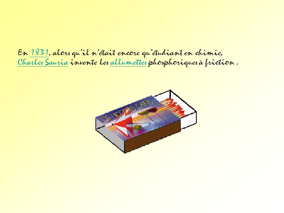 En 1831, alors qu'il n'était encore qu'étudiant en chimie, Charles Sauria invente les allumettes phosphoriques à friction .