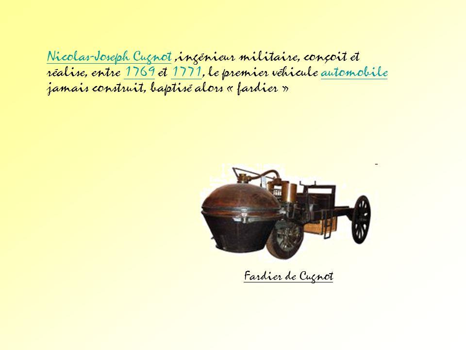 Nicolas-Joseph Cugnot ,ingénieur militaire, conçoit et réalise, entre 1769 et 1771, le premier véhicule automobile jamais construit, baptisé alors « fardier »