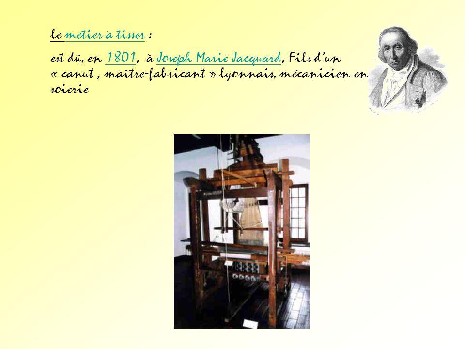 le métier à tisser : est dû, en 1801, à Joseph Marie Jacquard, Fils d'un « canut , maître-fabricant » lyonnais, mécanicien en soierie.
