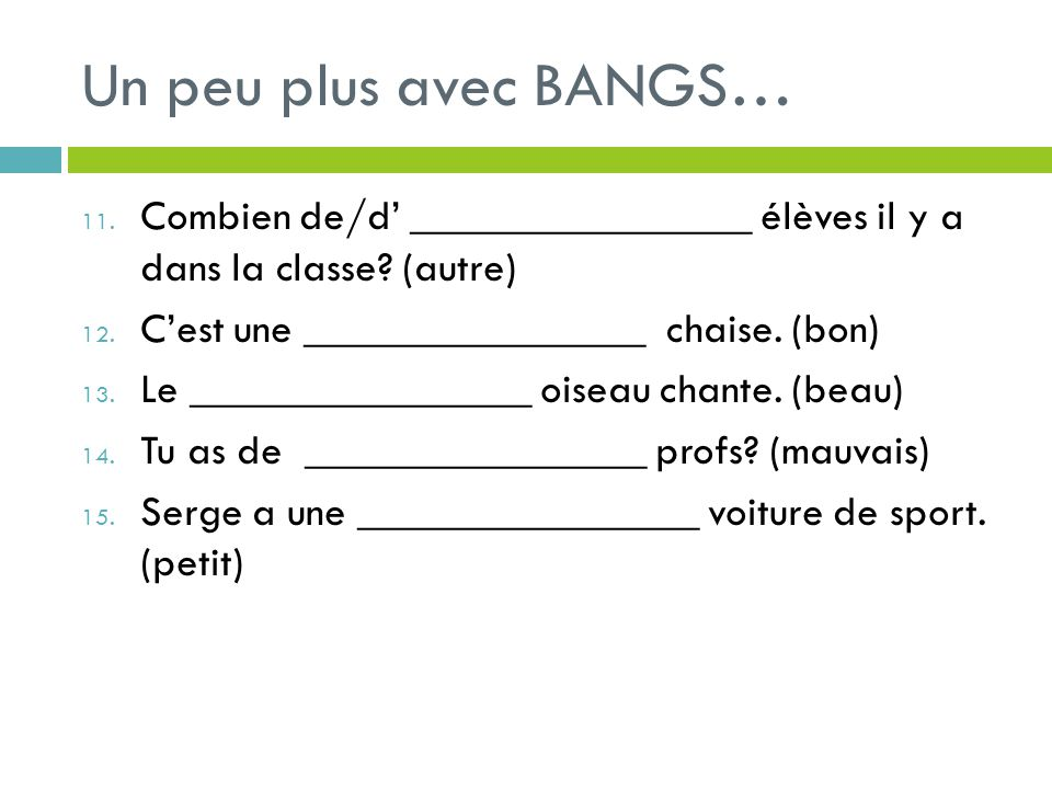 Un peu plus avec BANGS… Combien de/d' ________________ élèves il y a dans la classe (autre) C'est une ________________ chaise. (bon)