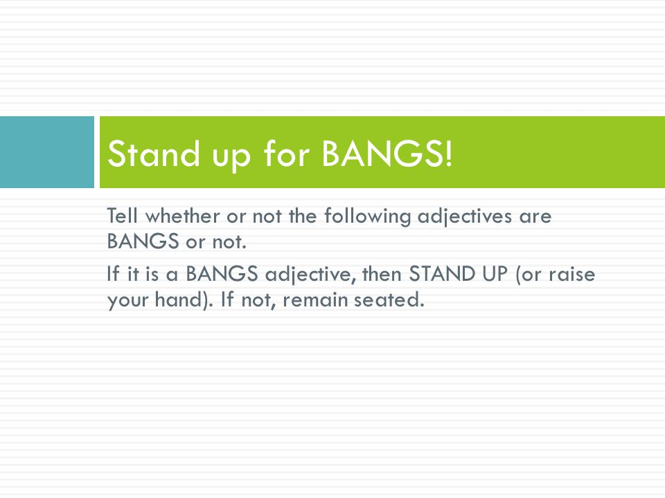 Stand up for BANGS! Tell whether or not the following adjectives are BANGS or not.