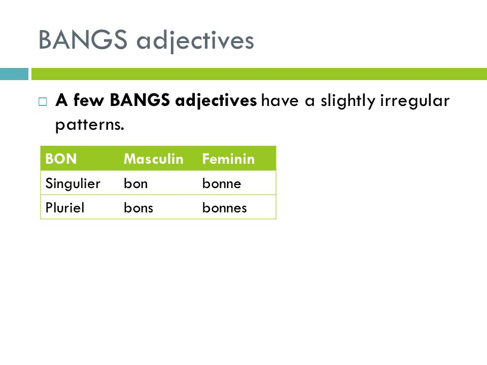 BANGS adjectives A few BANGS adjectives have a slightly irregular patterns. BON. Masculin. Feminin.