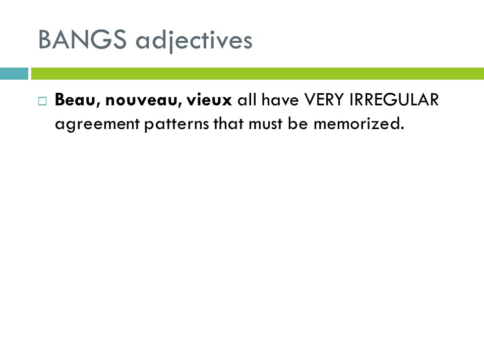BANGS adjectives Beau, nouveau, vieux all have VERY IRREGULAR agreement patterns that must be memorized.