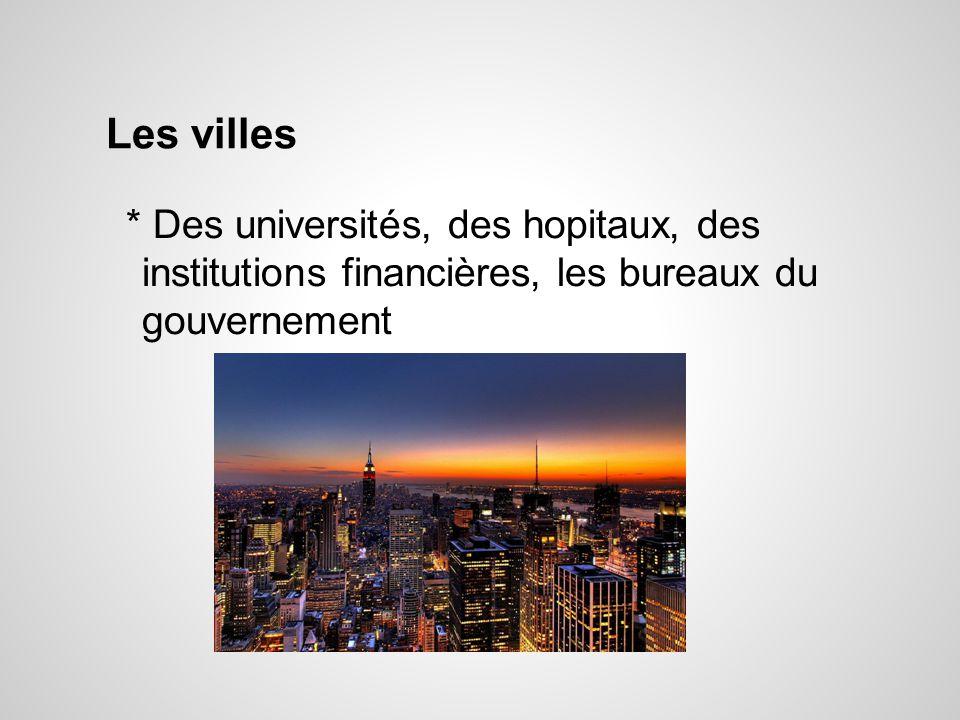 Les villes * Des universités, des hopitaux, des institutions financières, les bureaux du gouvernement.