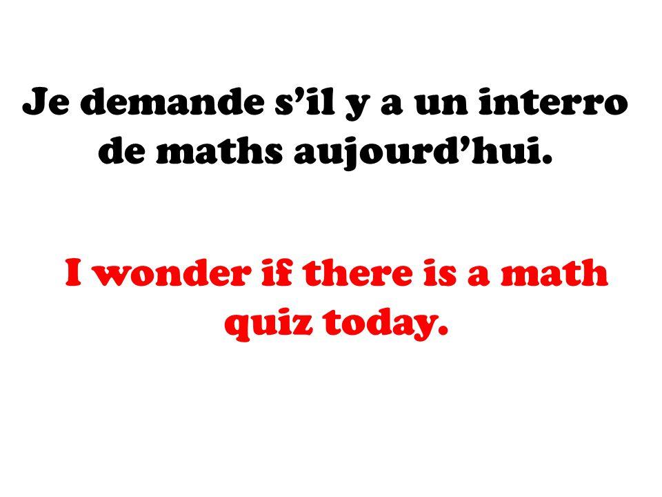 Je demande s'il y a un interro de maths aujourd'hui.