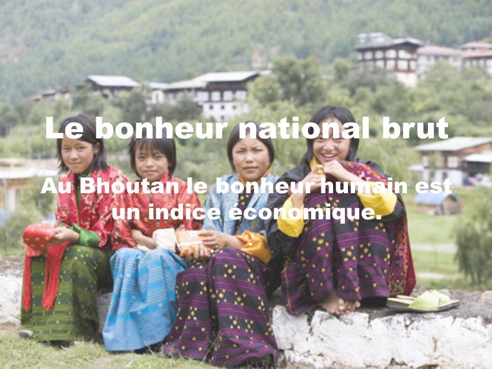 Le bonheur national brut Au Bhoutan le bonheur humain est un indice économique. .