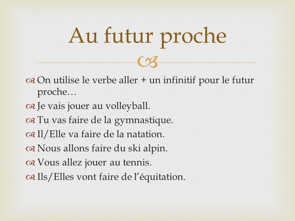 Au futur proche On utilise le verbe aller + un infinitif pour le futur proche… Je vais jouer au volleyball.