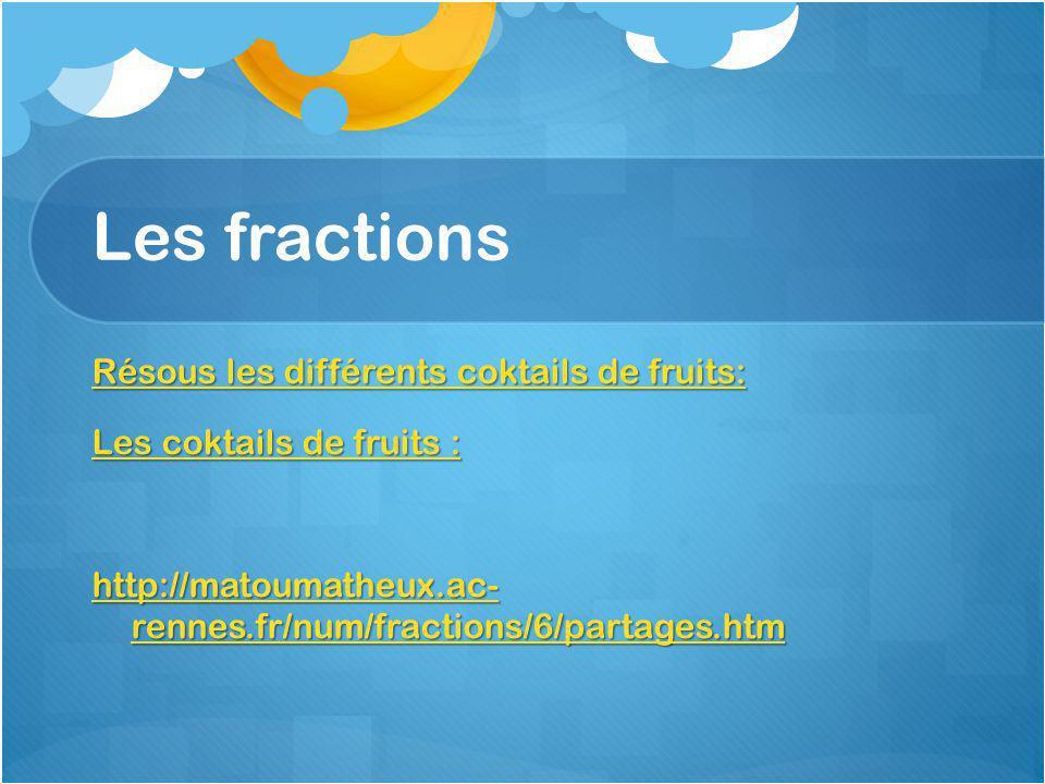 Les fractions Résous les différents coktails de fruits: Les coktails de fruits : http://matoumatheux.ac- rennes.fr/num/fractions/6/partages.htm
