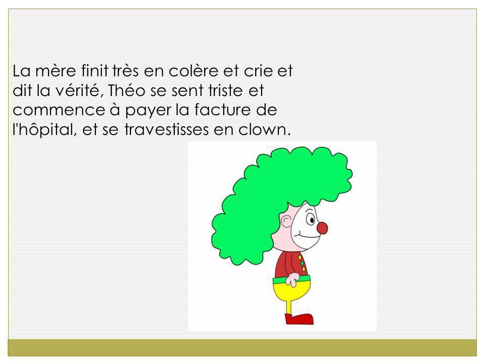 La mère finit très en colère et crie et dit la vérité, Théo se sent triste et commence à payer la facture de l hôpital, et se travestisses en clown.