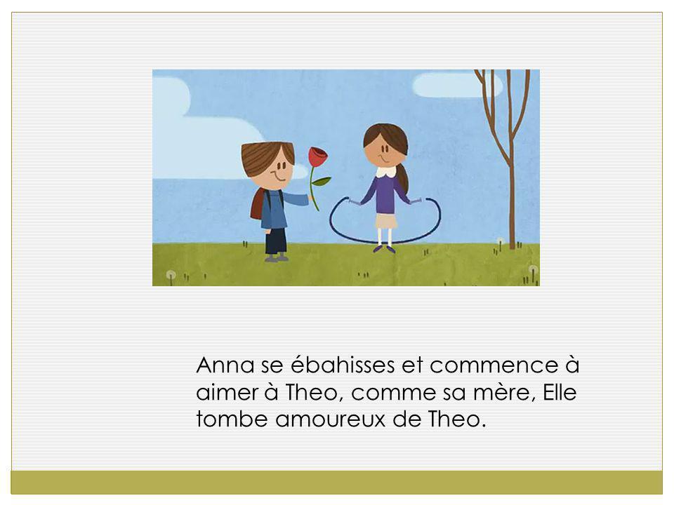 Anna se ébahisses et commence à aimer à Theo, comme sa mère, Elle tombe amoureux de Theo.
