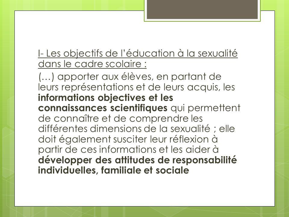 I- Les objectifs de l'éducation à la sexualité dans le cadre scolaire : (…) apporter aux élèves, en partant de leurs représentations et de leurs acquis, les informations objectives et les connaissances scientifiques qui permettent de connaître et de comprendre les différentes dimensions de la sexualité ; elle doit également susciter leur réflexion à partir de ces informations et les aider à développer des attitudes de responsabilité individuelles, familiale et sociale