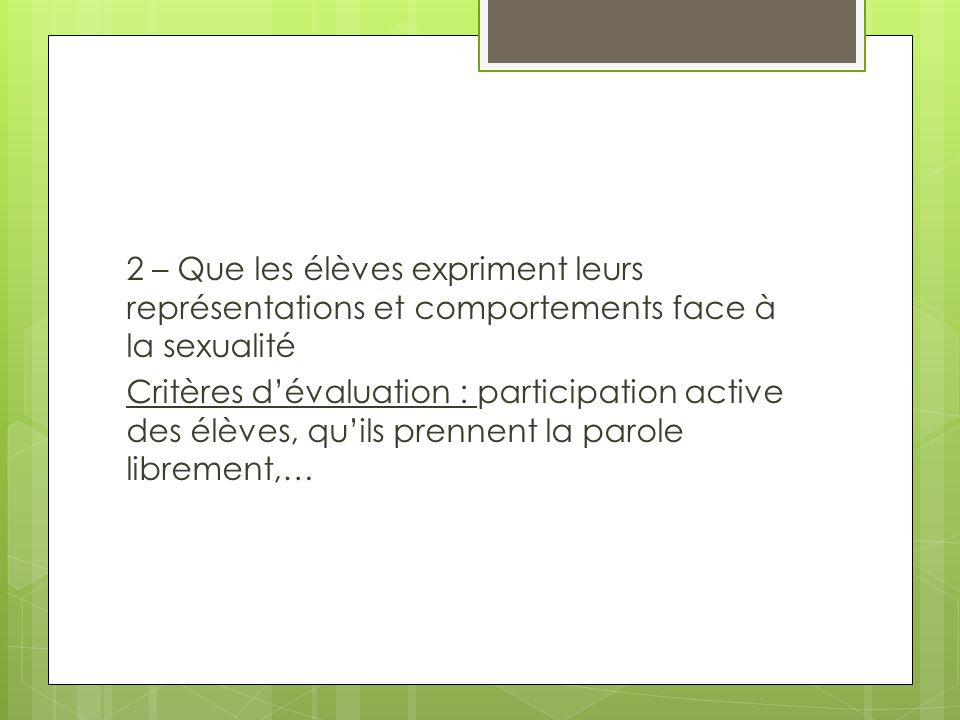 2 – Que les élèves expriment leurs représentations et comportements face à la sexualité Critères d'évaluation : participation active des élèves, qu'ils prennent la parole librement,…