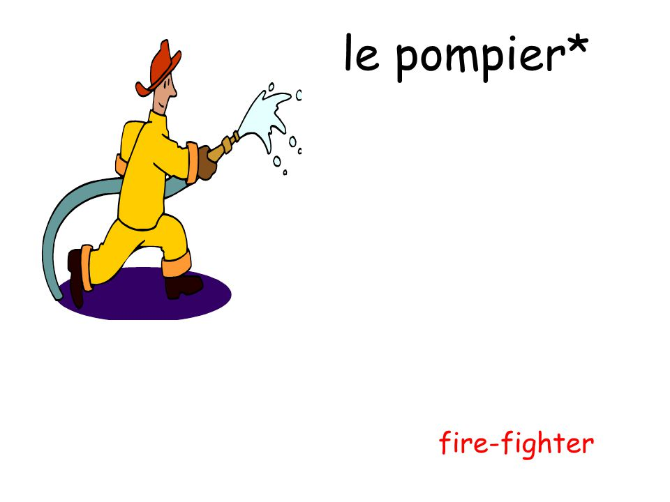 le pompier* fire-fighter