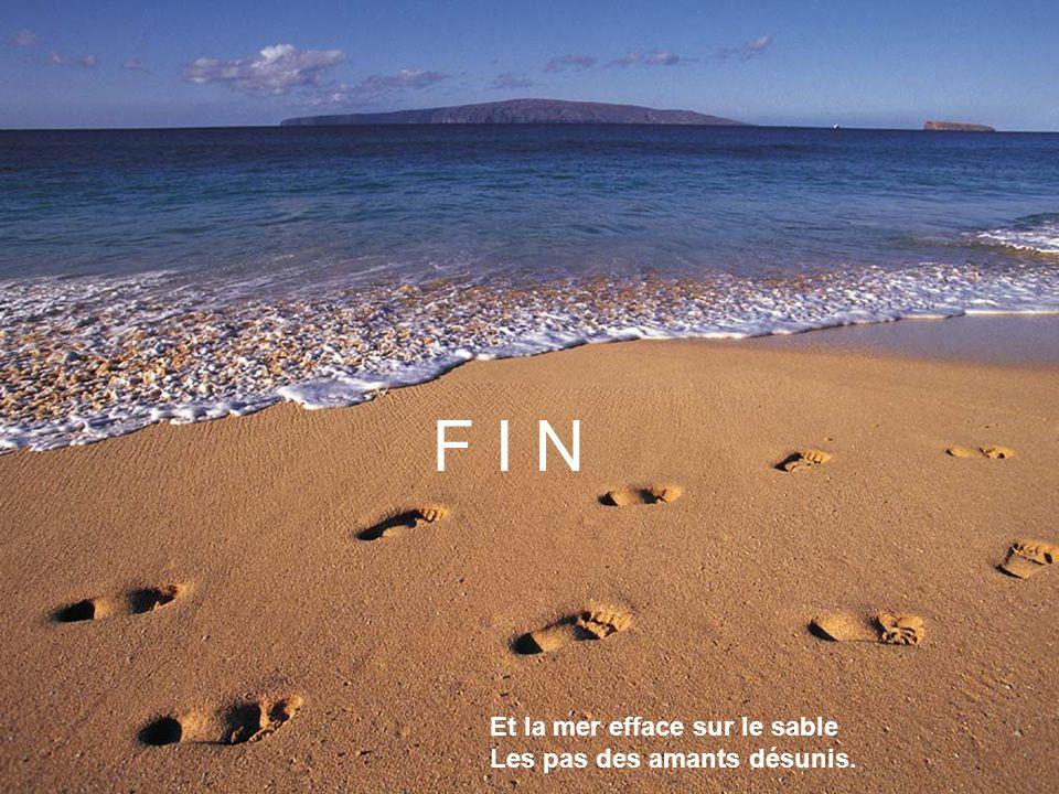 F I N Et la mer efface sur le sable Les pas des amants désunis.