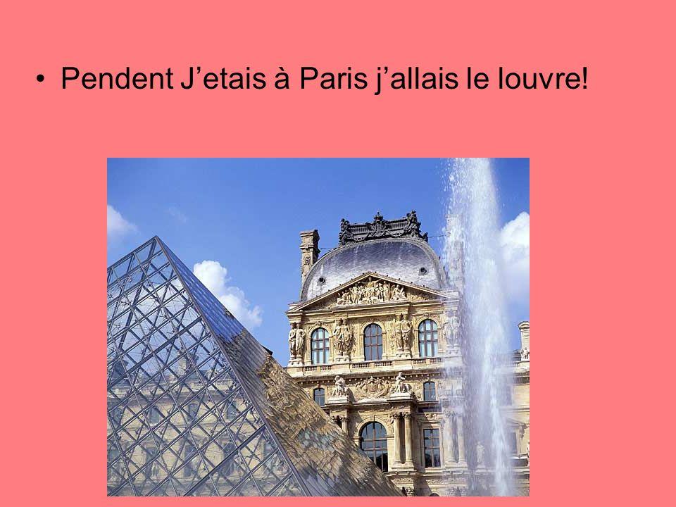 Pendent J'etais à Paris j'allais le louvre!