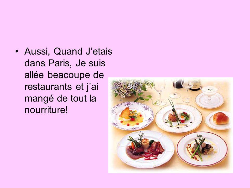 Aussi, Quand J'etais dans Paris, Je suis allée beacoupe de restaurants et j'ai mangé de tout la nourriture!