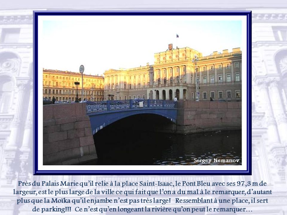 Près du Palais Marie qu'il relie à la place Saint-Isaac, le Pont Bleu avec ses 97,3 m de largeur, est le plus large de la ville ce qui fait que l'on a du mal à le remarquer, d'autant plus que la Moïka qu'il enjambe n'est pas très large.