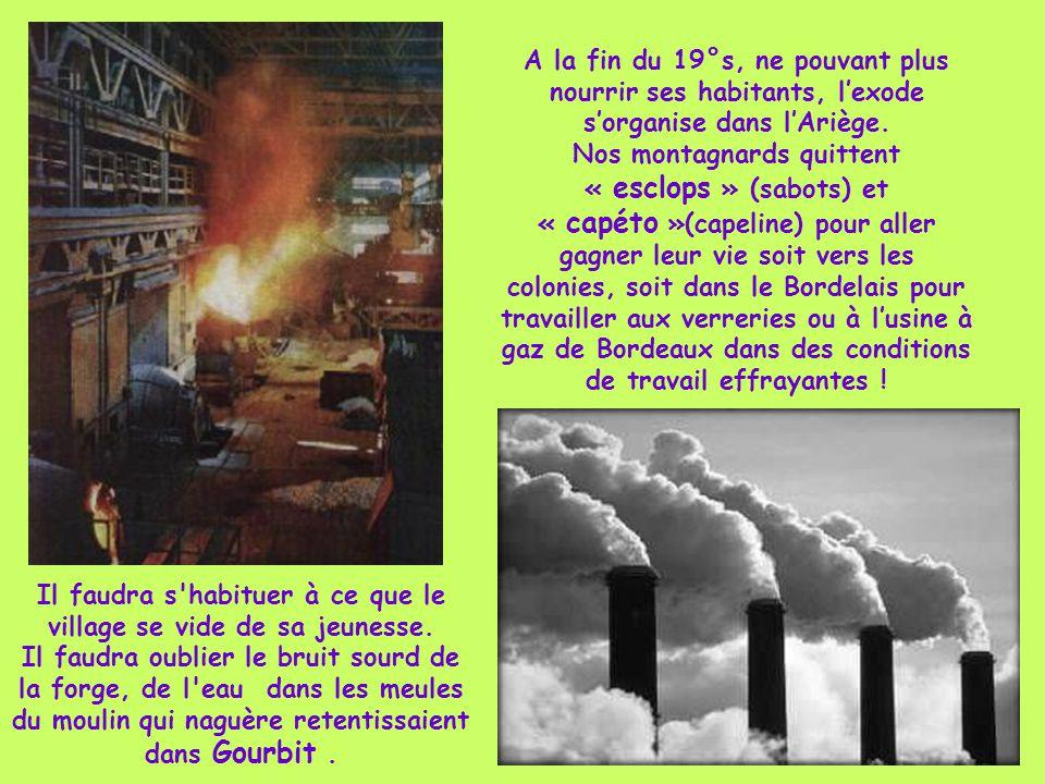 A la fin du 19°s, ne pouvant plus nourrir ses habitants, l'exode s'organise dans l'Ariège. Nos montagnards quittent « esclops » (sabots) et « capéto »(capeline) pour aller gagner leur vie soit vers les colonies, soit dans le Bordelais pour travailler aux verreries ou à l'usine à gaz de Bordeaux dans des conditions de travail effrayantes !