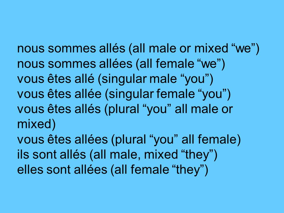 nous sommes allés (all male or mixed we ) nous sommes allées (all female we ) vous êtes allé (singular male you ) vous êtes allée (singular female you ) vous êtes allés (plural you all male or mixed) vous êtes allées (plural you all female) ils sont allés (all male, mixed they ) elles sont allées (all female they )