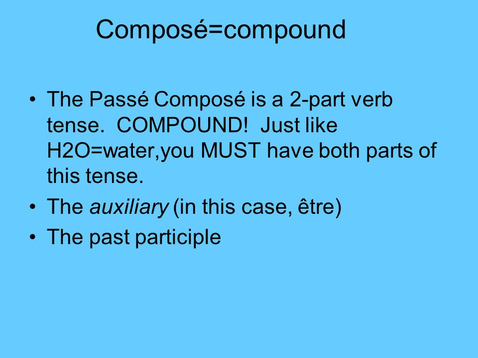 Composé=compound The Passé Composé is a 2-part verb tense. COMPOUND! Just like H2O=water,you MUST have both parts of this tense.