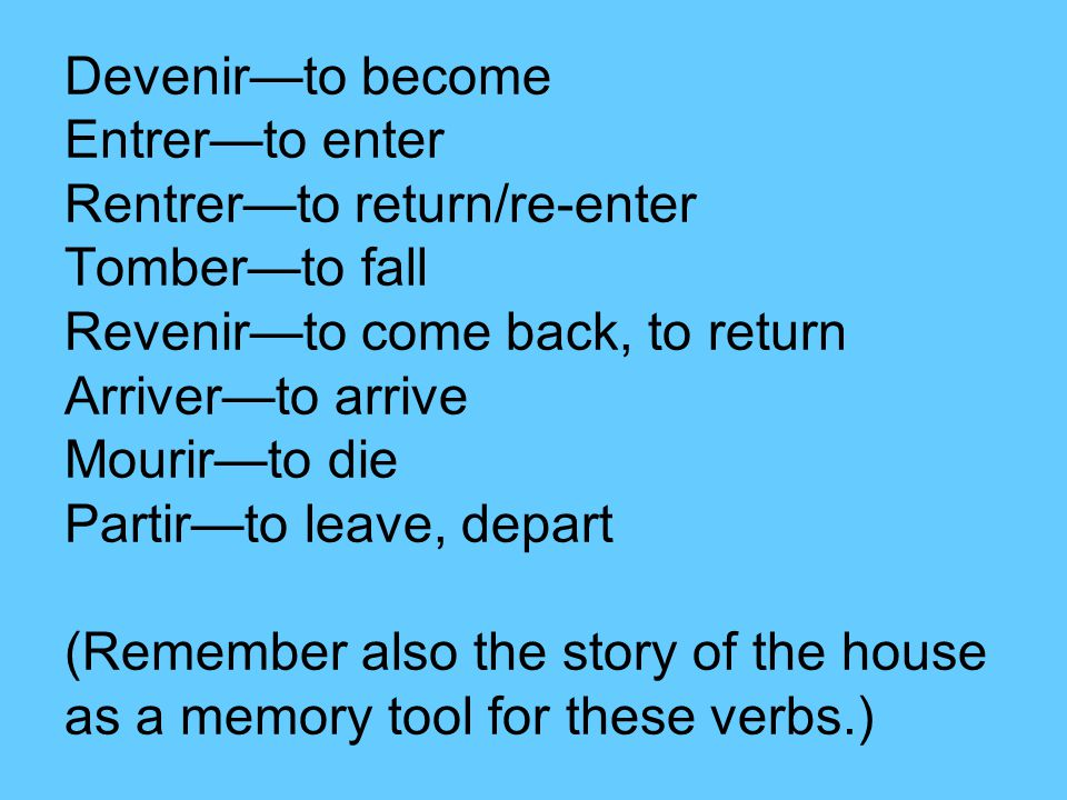 Devenir—to become Entrer—to enter Rentrer—to return/re-enter Tomber—to fall Revenir—to come back, to return Arriver—to arrive Mourir—to die Partir—to leave, depart (Remember also the story of the house as a memory tool for these verbs.)