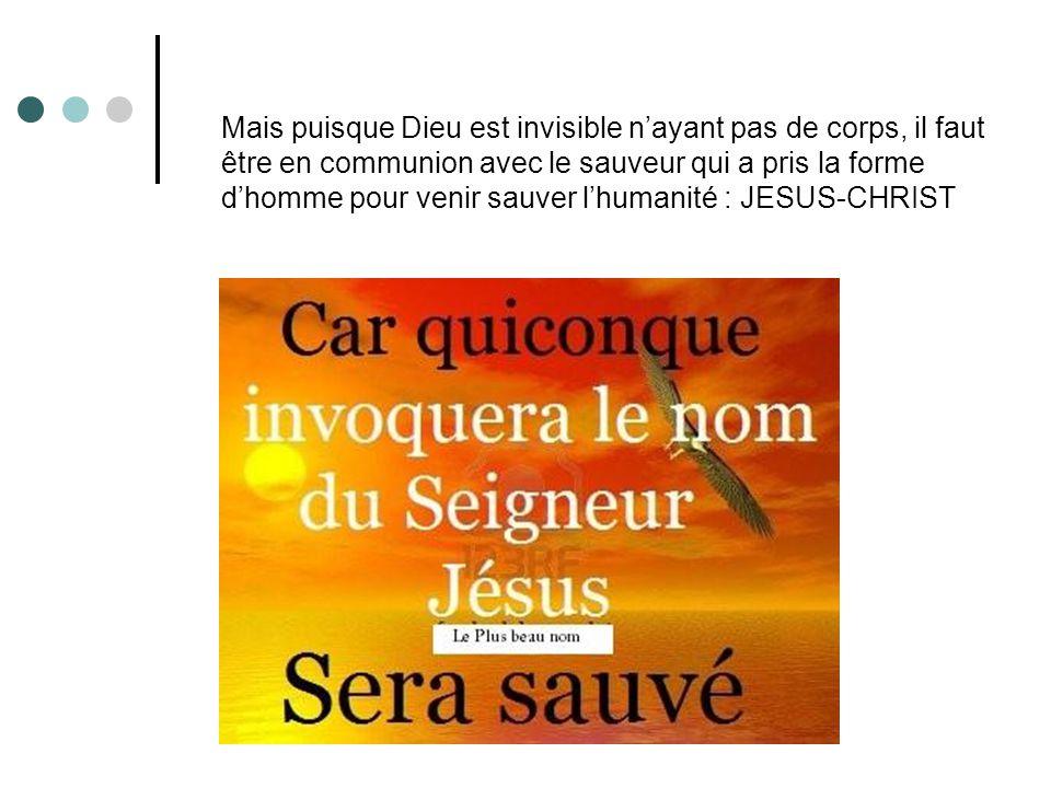 Mais puisque Dieu est invisible n'ayant pas de corps, il faut être en communion avec le sauveur qui a pris la forme d'homme pour venir sauver l'humanité : JESUS-CHRIST