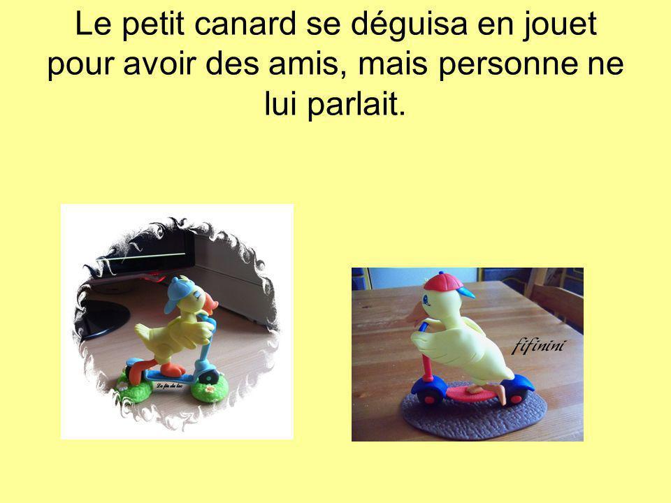 Le petit canard se déguisa en jouet pour avoir des amis, mais personne ne lui parlait.