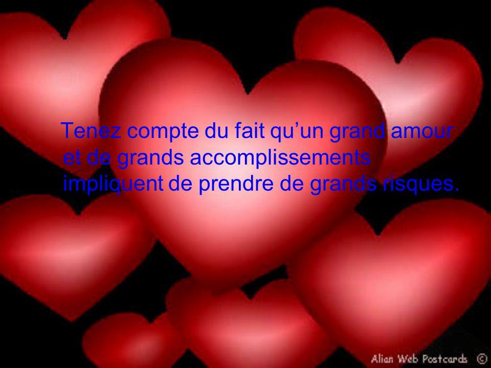1 Tenez compte du fait qu'un grand amour et de grands accomplissements impliquent de prendre de grands risques.