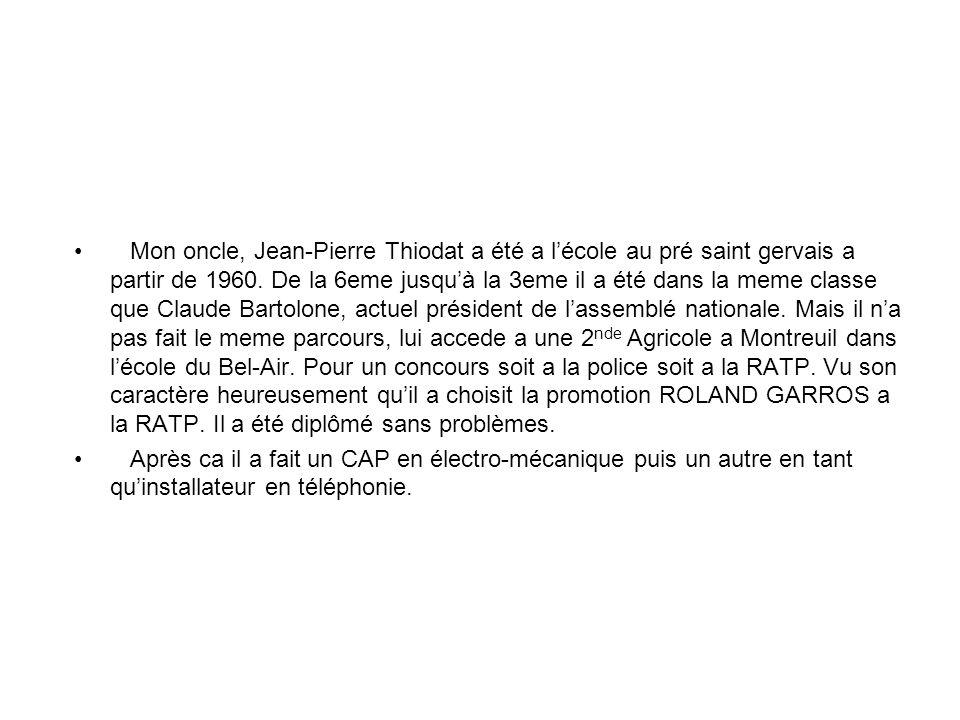 Mon oncle, Jean-Pierre Thiodat a été a l'école au pré saint gervais a partir de 1960. De la 6eme jusqu'à la 3eme il a été dans la meme classe que Claude Bartolone, actuel président de l'assemblé nationale. Mais il n'a pas fait le meme parcours, lui accede a une 2nde Agricole a Montreuil dans l'école du Bel-Air. Pour un concours soit a la police soit a la RATP. Vu son caractère heureusement qu'il a choisit la promotion ROLAND GARROS a la RATP. Il a été diplômé sans problèmes.