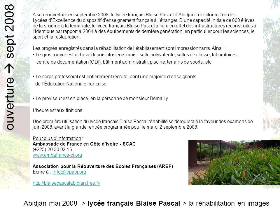 A sa réouverture en septembre 2008, le lycée français Blaise Pascal d'Abidjan constituera l'un des Lycées d'Excellence du dispositif d'enseignement français à l'étranger. D'une capacité initiale de 800 élèves de la sixième à la terminale, le lycée français Blaise Pascal alliera en effet des infrastructures reconstruites à l'identique par rapport à 2004 à des équipements de dernière génération, en particulier pour les sciences, le sport et la restauration.