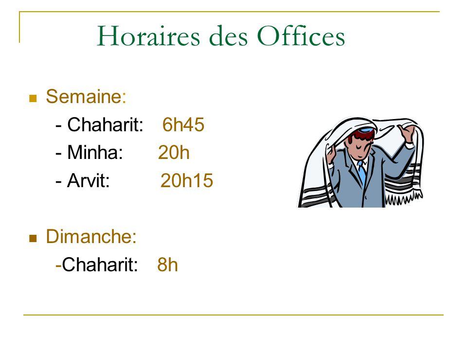 Horaires des Offices Semaine: - Chaharit: 6h45 - Minha: 20h