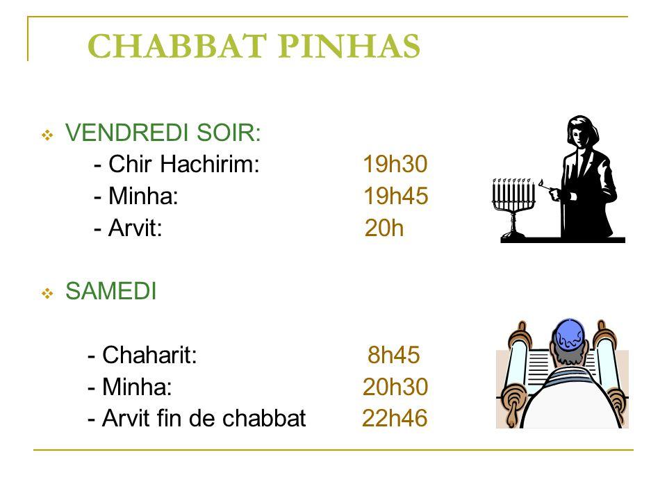 CHABBAT PINHAS VENDREDI SOIR: - Chir Hachirim: 19h30 - Minha: 19h45