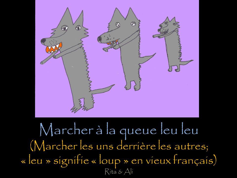 Marcher à la queue leu leu (Marcher les uns derrière les autres; « leu » signifie « loup » en vieux français) Rita & Ali