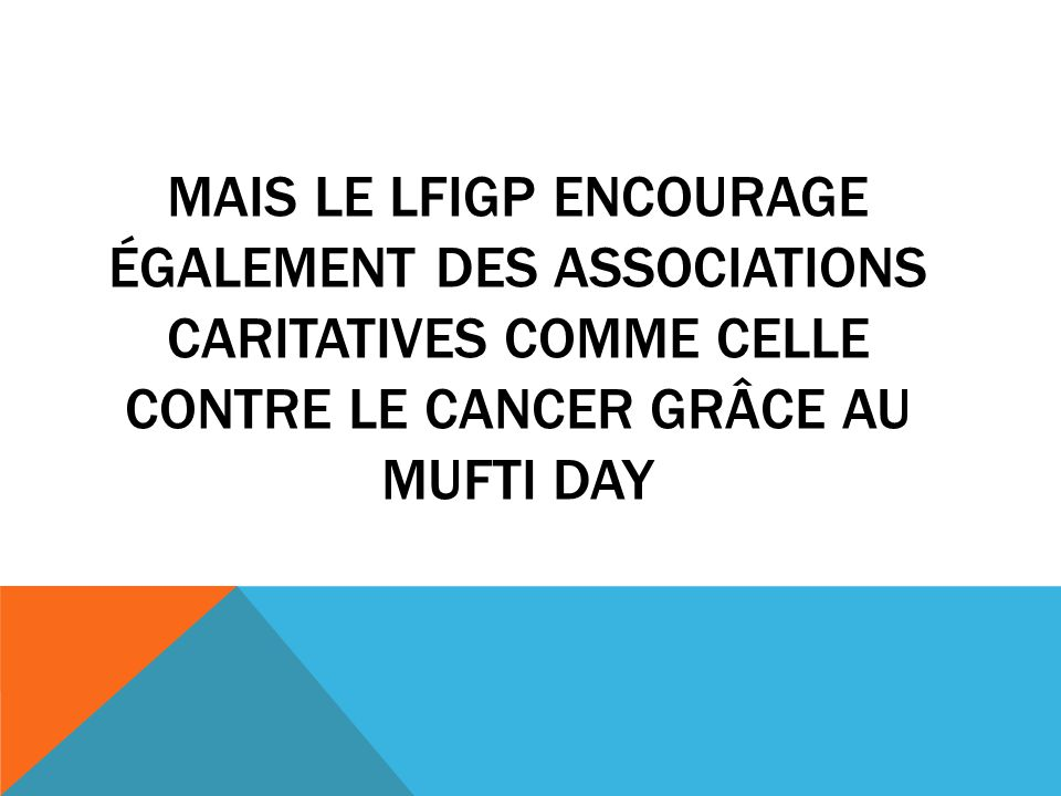 Mais le lfigp encourage également des associations caritatives comme celle contre le cancer grâce au mufti day