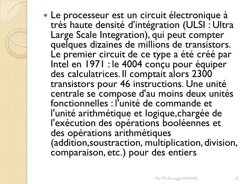 Le processeur est un circuit électronique à très haute densité d intégration (ULSI : Ultra Large Scale Integration), qui peut compter quelques dizaines de millions de transistors. Le premier circuit de ce type a été créé par Intel en 1971 : le 4004 conçu pour équiper des calculatrices. Il comptait alors 2300 transistors pour 46 instructions. Une unité centrale se compose d au moins deux unités fonctionnelles : l unité de commande et l unité arithmétique et logique,chargée de l exécution des opérations booléennes et des opérations arithmétiques (addition,soustraction, multiplication, division, comparaison, etc.) pour des entiers