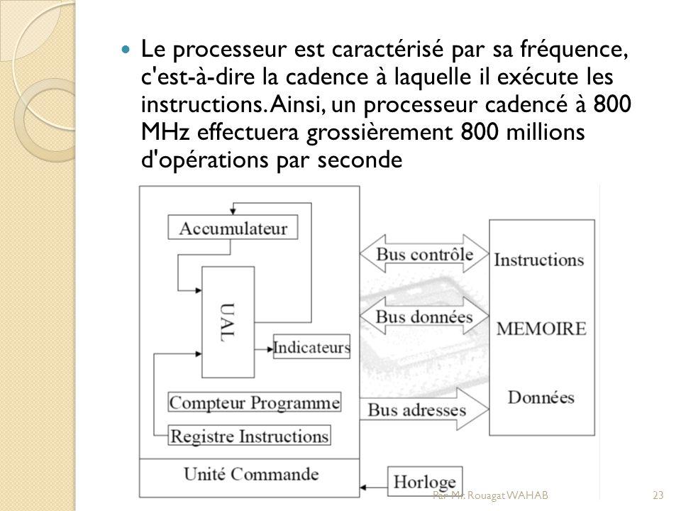 Le processeur est caractérisé par sa fréquence, c est-à-dire la cadence à laquelle il exécute les instructions. Ainsi, un processeur cadencé à 800 MHz effectuera grossièrement 800 millions d opérations par seconde