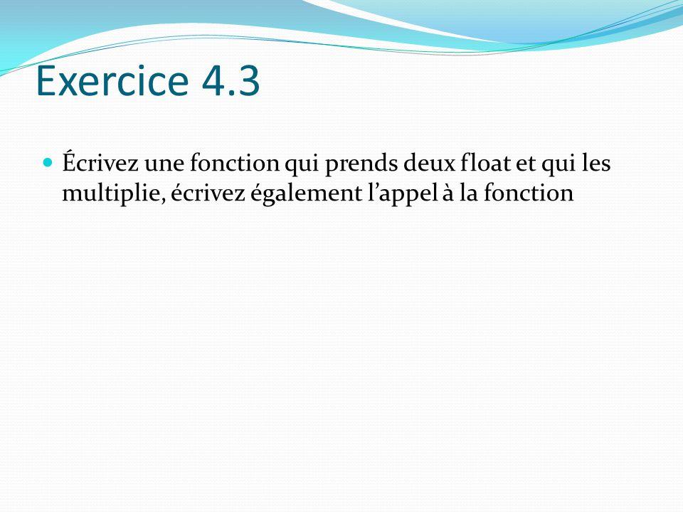 Exercice 4.3 Écrivez une fonction qui prends deux float et qui les multiplie, écrivez également l'appel à la fonction.