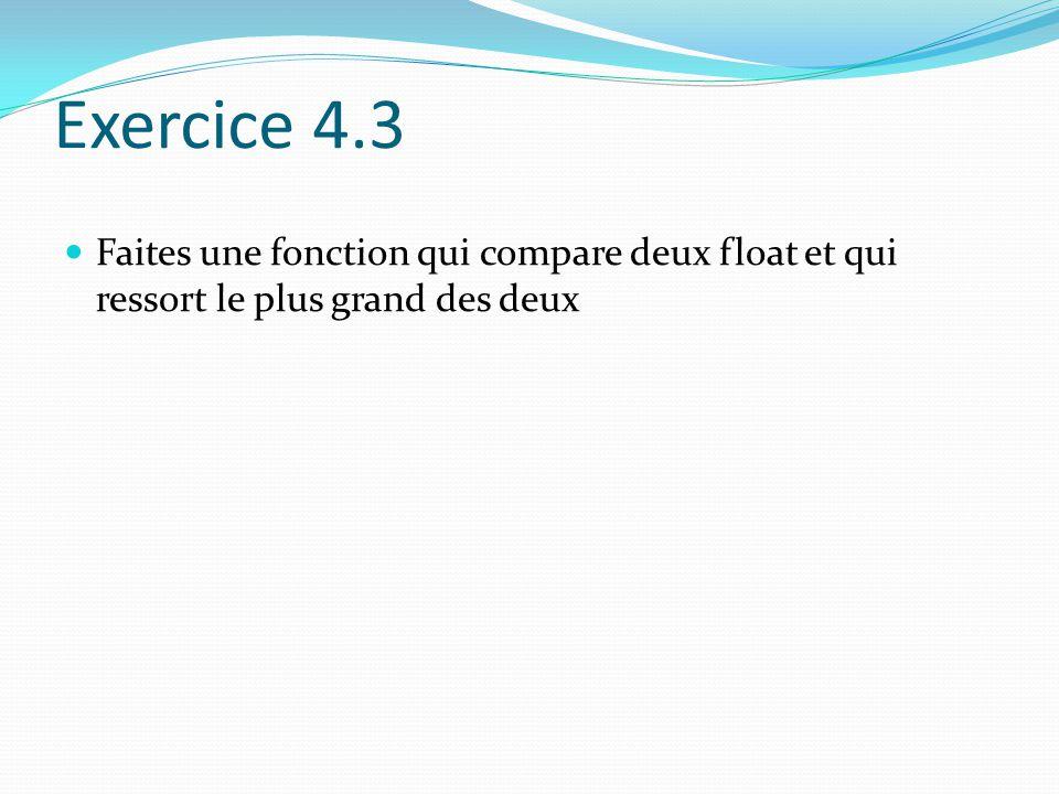 Exercice 4.3 Faites une fonction qui compare deux float et qui ressort le plus grand des deux