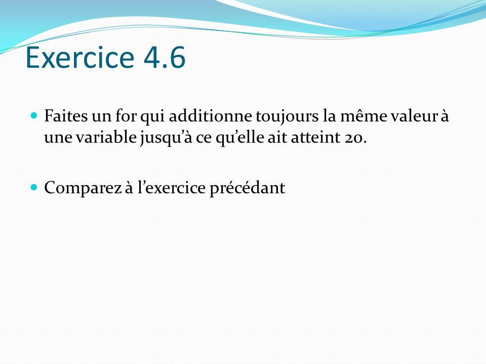 Exercice 4.6 Faites un for qui additionne toujours la même valeur à une variable jusqu'à ce qu'elle ait atteint 20.
