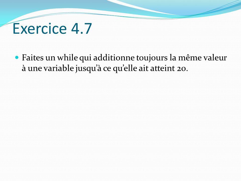 Exercice 4.7 Faites un while qui additionne toujours la même valeur à une variable jusqu'à ce qu'elle ait atteint 20.