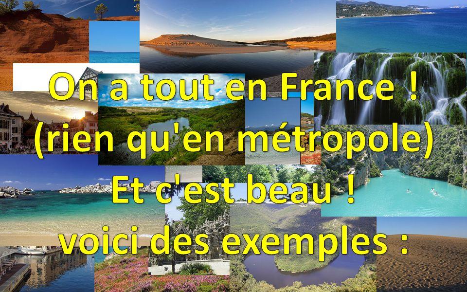 On a tout en France ! (rien qu en métropole) Et c est beau ! voici des exemples :