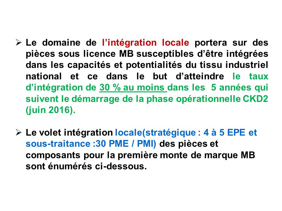 Le domaine de l'intégration locale portera sur des pièces sous licence MB susceptibles d'être intégrées dans les capacités et potentialités du tissu industriel national et ce dans le but d'atteindre le taux d'intégration de 30 % au moins dans les 5 années qui suivent le démarrage de la phase opérationnelle CKD2 (juin 2016).