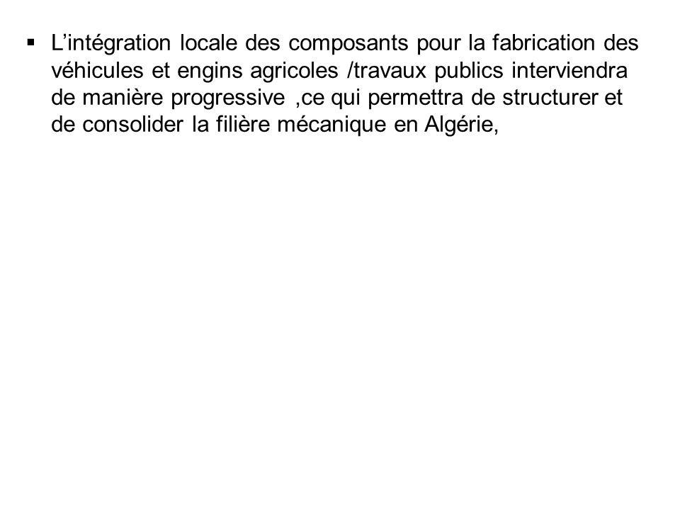 L'intégration locale des composants pour la fabrication des véhicules et engins agricoles /travaux publics interviendra de manière progressive ,ce qui permettra de structurer et de consolider la filière mécanique en Algérie,