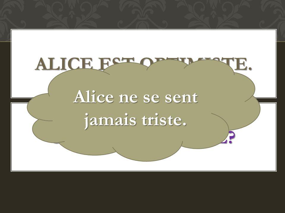 Alice ne se sent jamais triste.